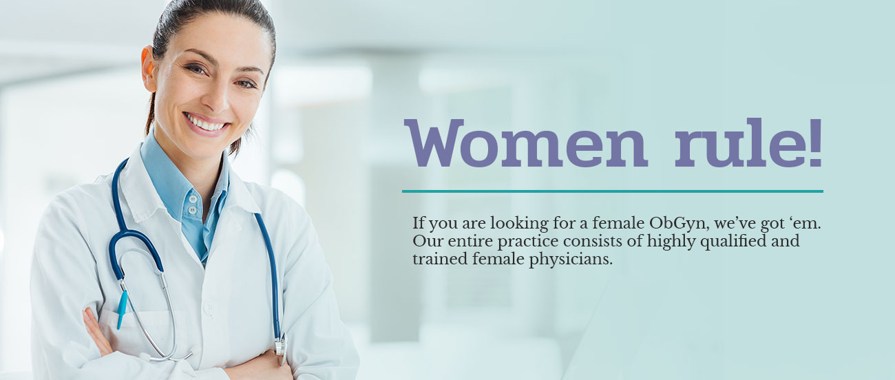 Women Rule! If you are looking for a female ObGyn, we've got 'em. Our entire practice consists of highly qualified and trained female physicians.