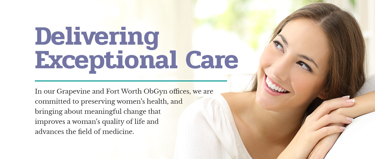 Delivering Exceptional Care - In our Grapevine and Fort Worth ObGyn offices, we are committed to preserving women's health, and  bringing about meaningful change that improves a woman's quality of life and advances the field of medicine.